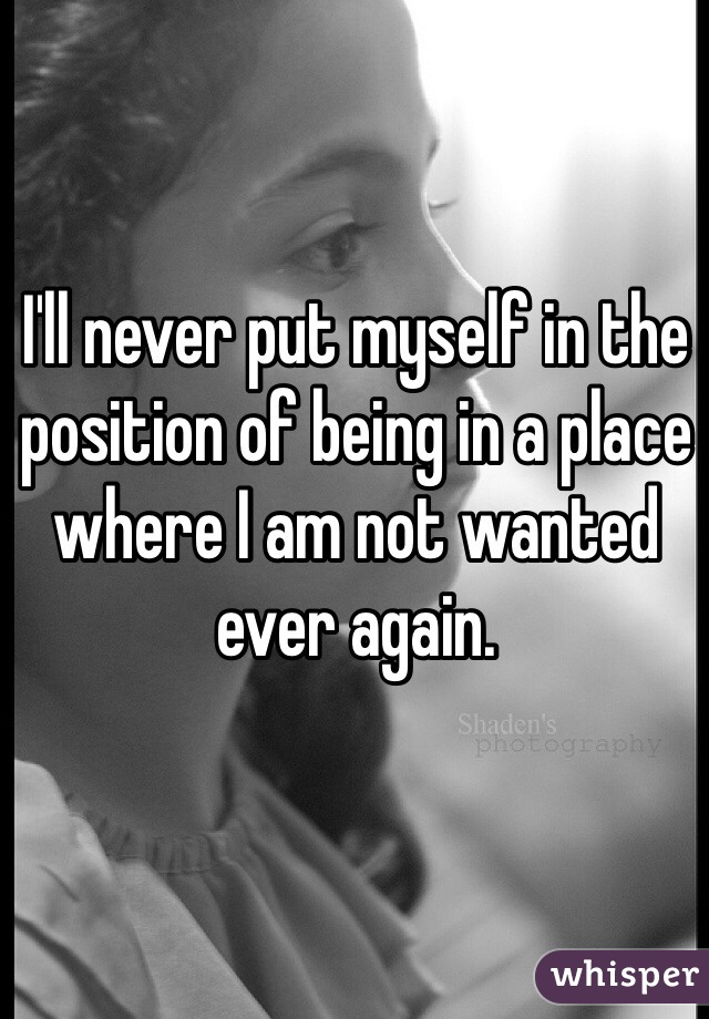 I'll never put myself in the position of being in a place where I am not wanted ever again.