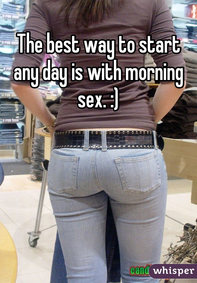 The best way to start any day is with morning sex. :)