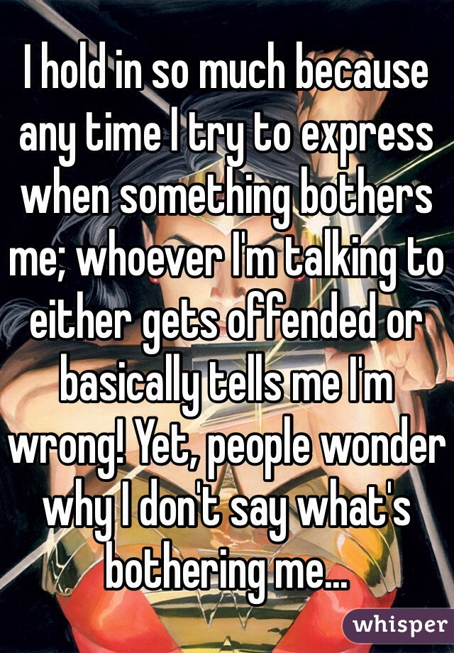 I hold in so much because any time I try to express when something bothers me; whoever I'm talking to either gets offended or basically tells me I'm wrong! Yet, people wonder why I don't say what's bothering me...
