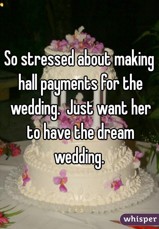 So stressed about making hall payments for the wedding.  Just want her to have the dream wedding.