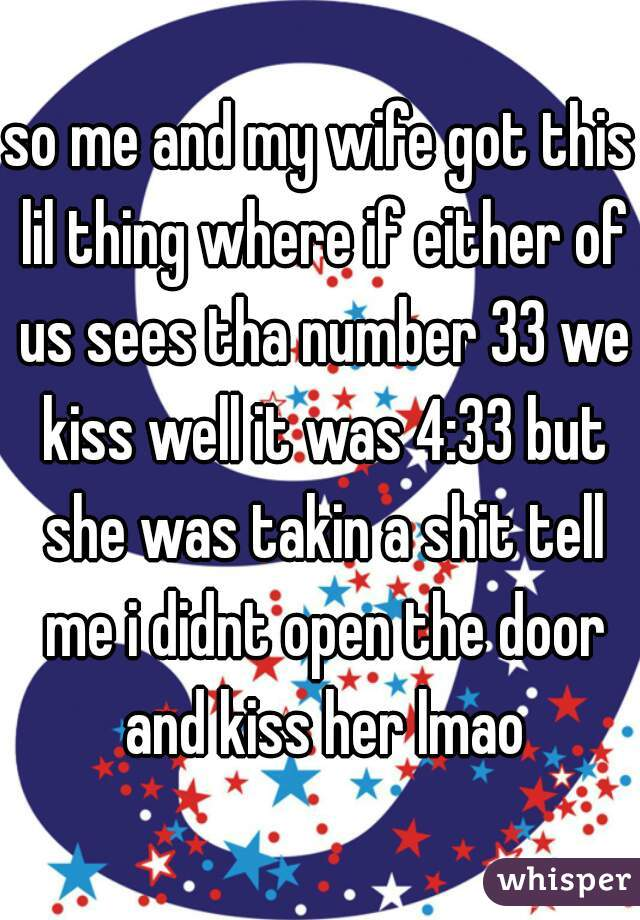 so me and my wife got this lil thing where if either of us sees tha number 33 we kiss well it was 4:33 but she was takin a shit tell me i didnt open the door and kiss her lmao