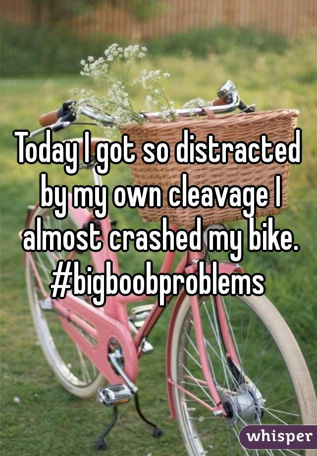 Today I got so distracted by my own cleavage I almost crashed my bike. #bigboobproblems