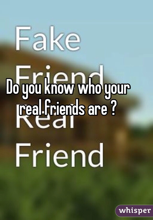 Do you know who your real friends are ?