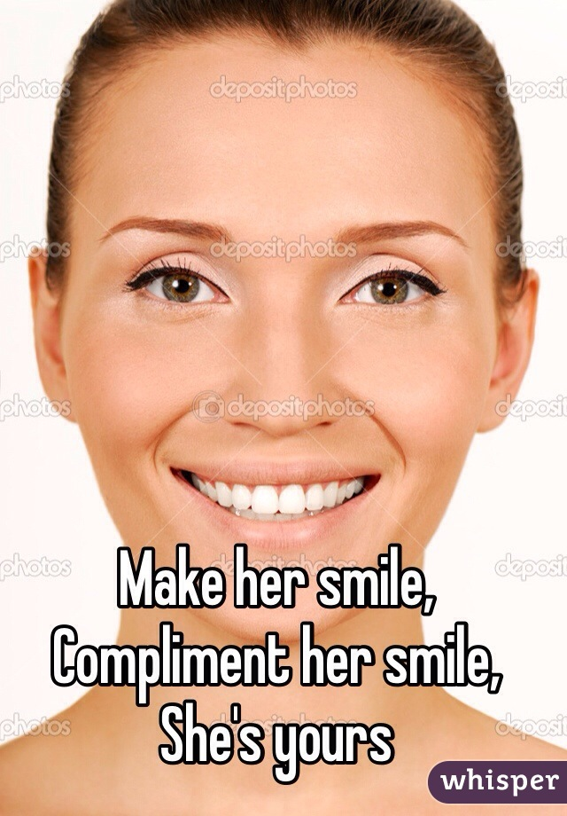 Make her smile,  Compliment her smile, She's yours