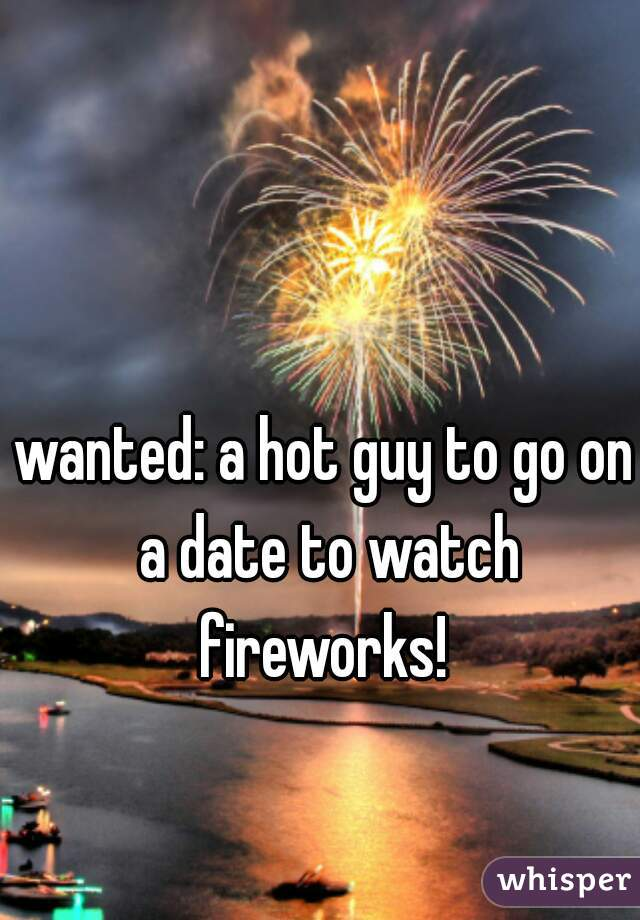 wanted: a hot guy to go on a date to watch fireworks!