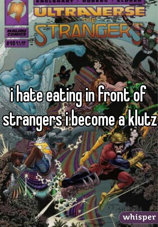 i hate eating in front of strangers i become a klutz