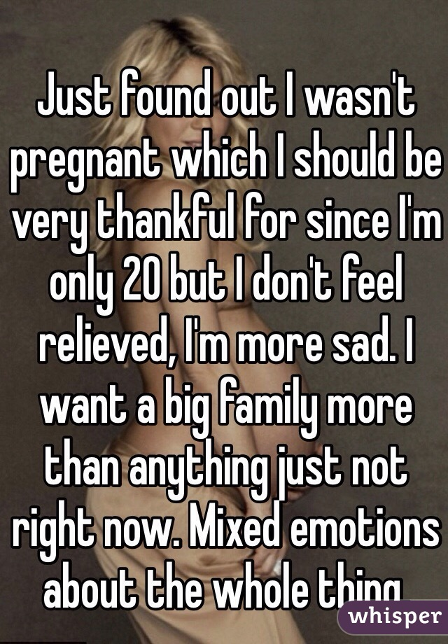 Just found out I wasn't pregnant which I should be very thankful for since I'm only 20 but I don't feel relieved, I'm more sad. I want a big family more than anything just not right now. Mixed emotions about the whole thing.