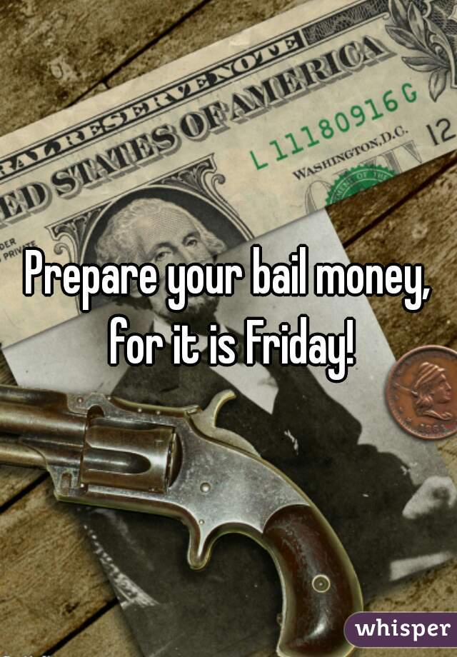 Prepare your bail money, for it is Friday!