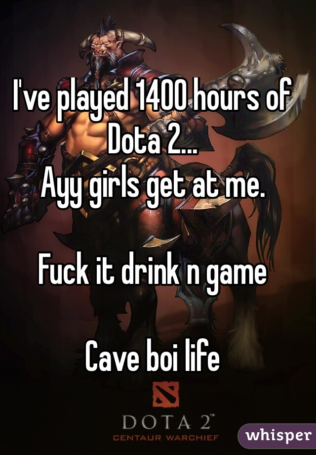 I've played 1400 hours of Dota 2... Ayy girls get at me.   Fuck it drink n game  Cave boi life