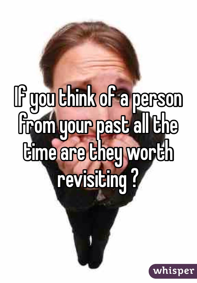 If you think of a person from your past all the time are they worth revisiting ?