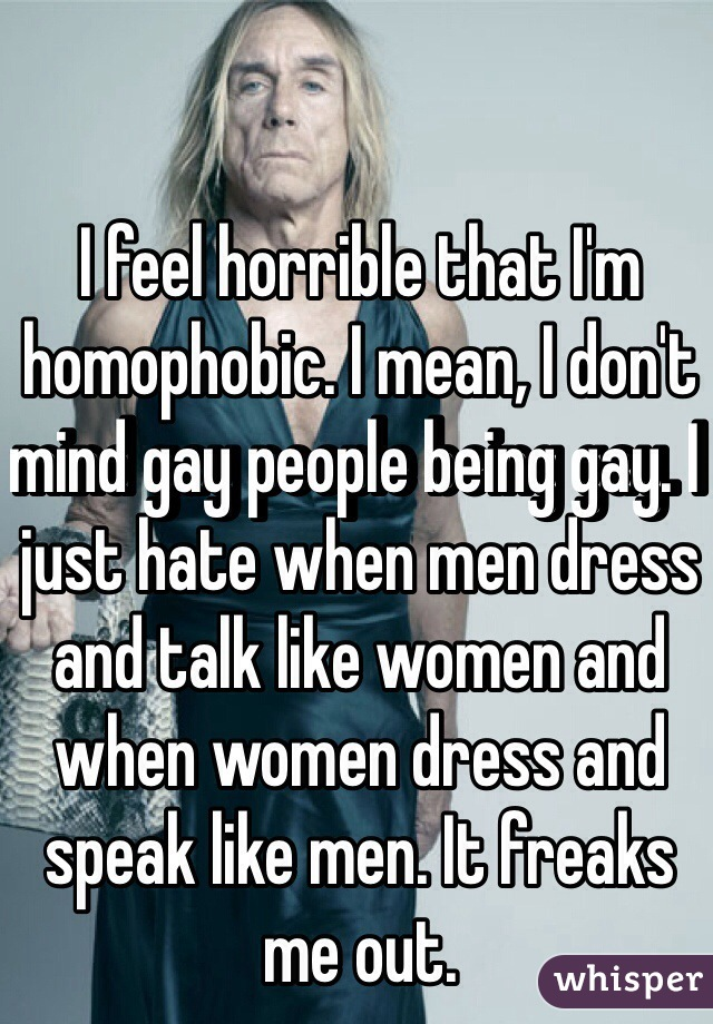 I feel horrible that I'm homophobic. I mean, I don't mind gay people being gay. I just hate when men dress and talk like women and when women dress and speak like men. It freaks me out.
