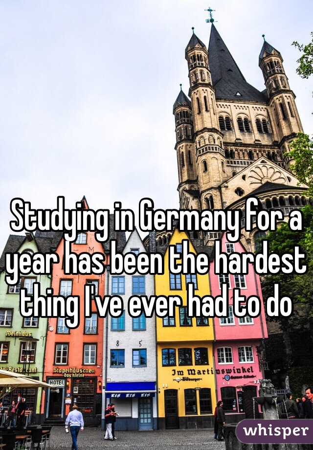 Studying in Germany for a year has been the hardest thing I've ever had to do