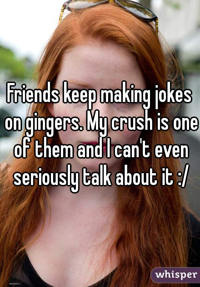 Friends keep making jokes on gingers. My crush is one of them and I can't even seriously talk about it :/