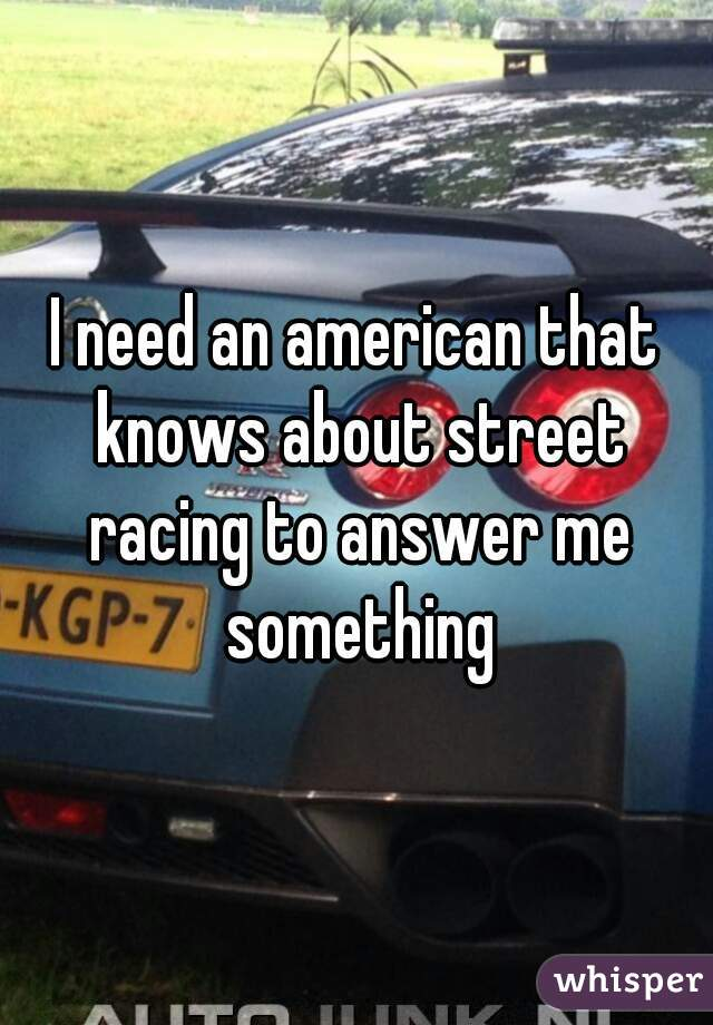 I need an american that knows about street racing to answer me something