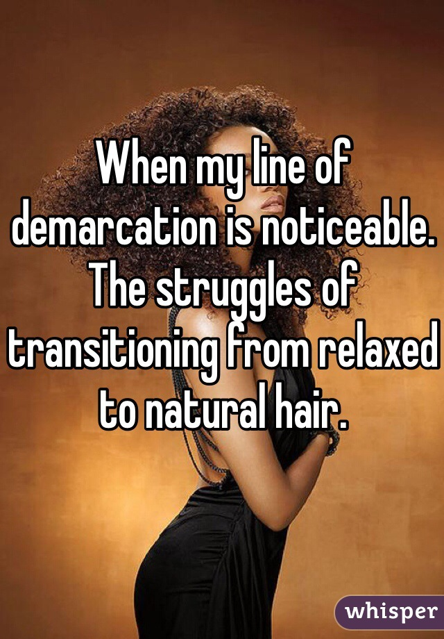 When my line of demarcation is noticeable. The struggles of transitioning from relaxed to natural hair.