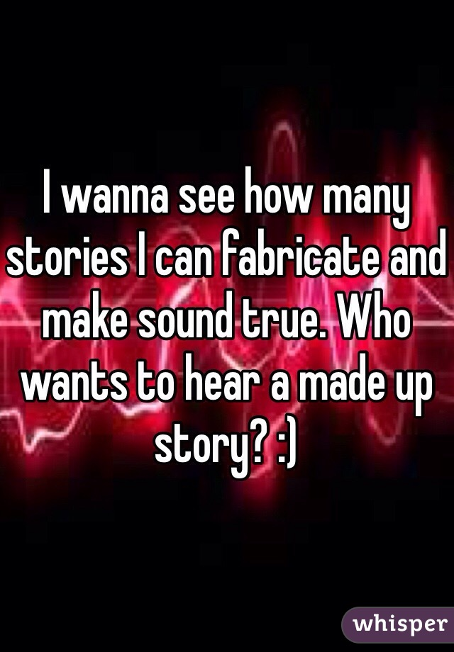 I wanna see how many stories I can fabricate and make sound true. Who wants to hear a made up story? :)