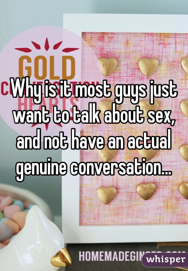 Why is it most guys just want to talk about sex, and not have an actual genuine conversation...