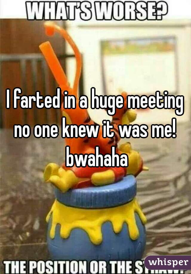 I farted in a huge meeting no one knew it was me!  bwahaha