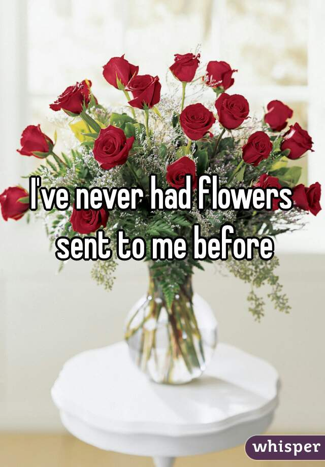 I've never had flowers sent to me before