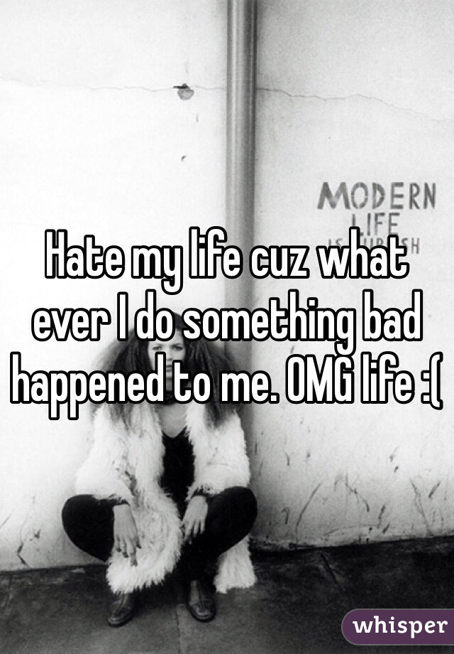 Hate my life cuz what ever I do something bad happened to me. OMG life :(
