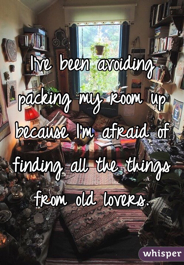 I've been avoiding packing my room up because I'm afraid of finding all the things from old lovers.