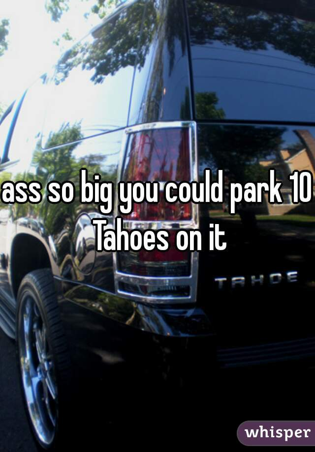 ass so big you could park 10 Tahoes on it
