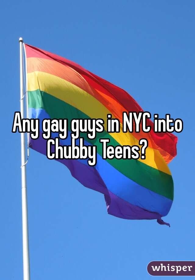Any gay guys in NYC into Chubby Teens?