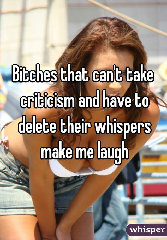 Bitches that can't take criticism and have to delete their whispers make me laugh