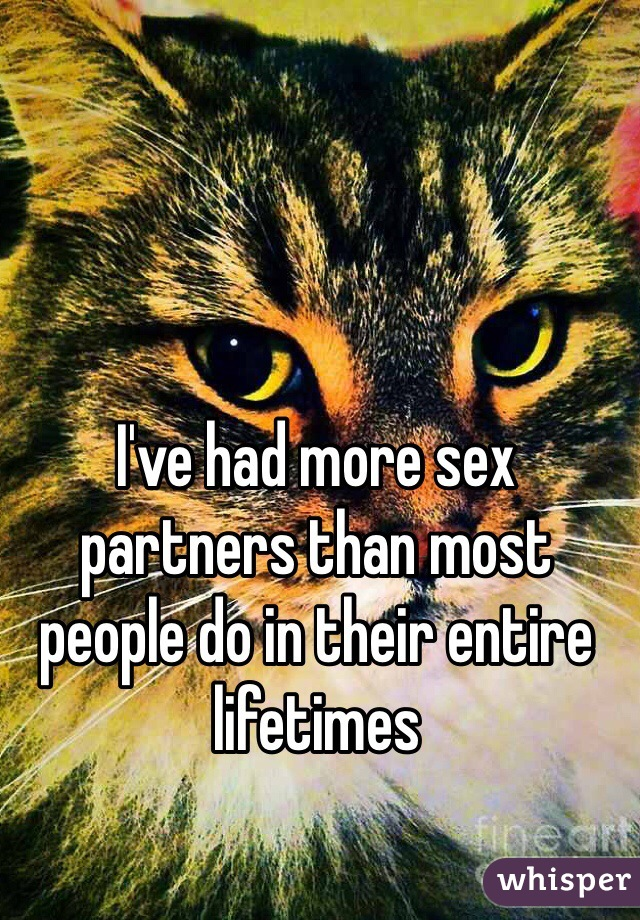 I've had more sex partners than most people do in their entire lifetimes