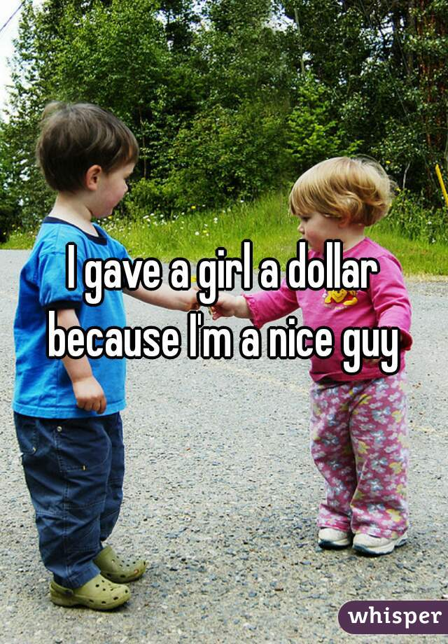 I gave a girl a dollar because I'm a nice guy