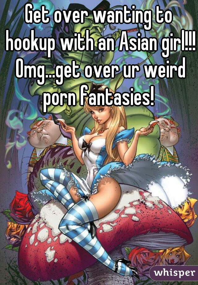 Get over wanting to hookup with an Asian girl!!! Omg...get over ur weird porn fantasies!