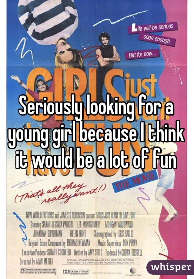 Seriously looking for a young girl because I think it would be a lot of fun