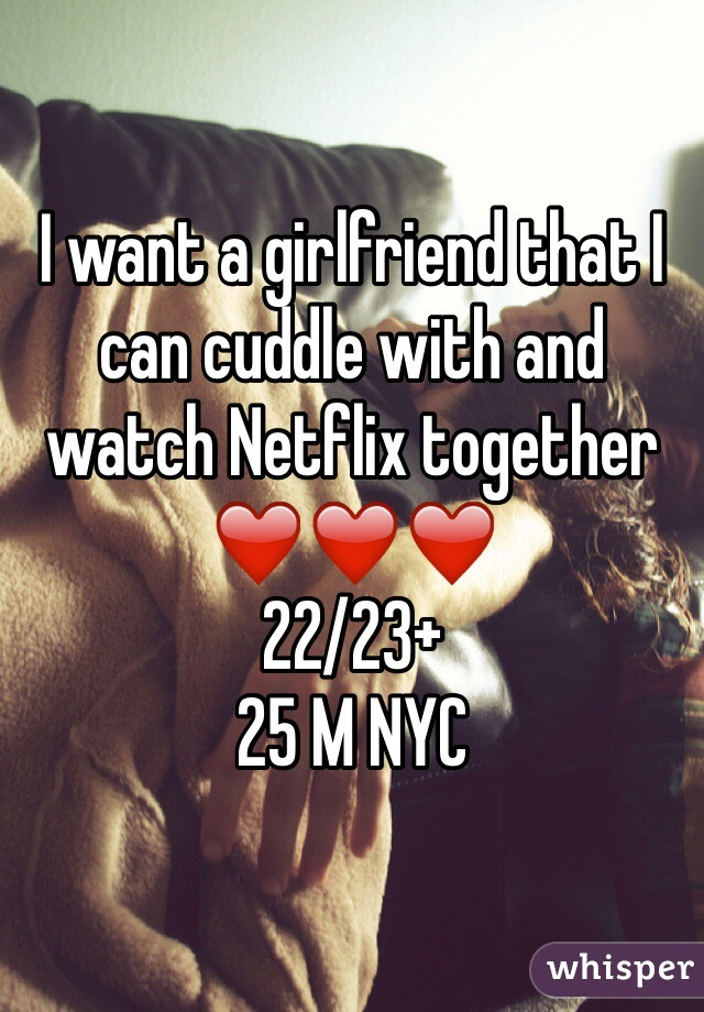 I want a girlfriend that I can cuddle with and watch Netflix together ❤️❤️❤️ 22/23+ 25 M NYC