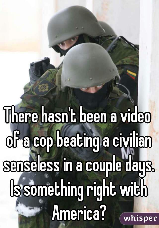 There hasn't been a video of a cop beating a civilian senseless in a couple days. Is something right with America?