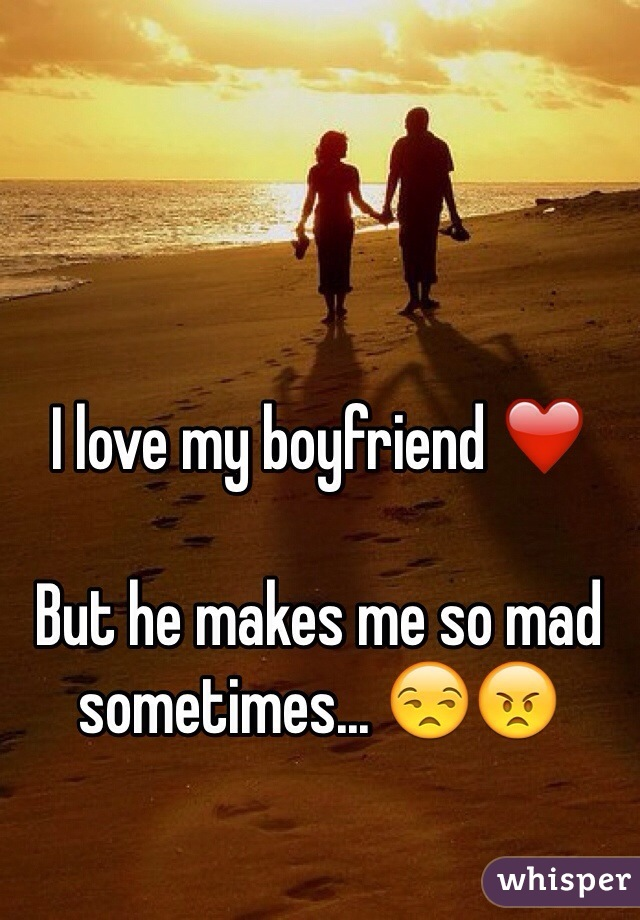 I love my boyfriend ❤️  But he makes me so mad sometimes... 😒😠