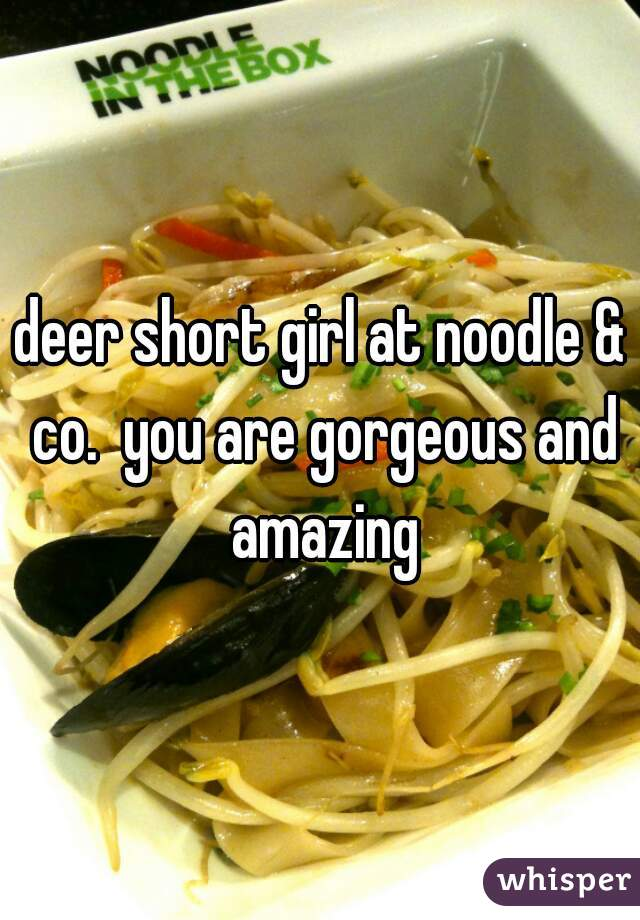 deer short girl at noodle & co.  you are gorgeous and amazing
