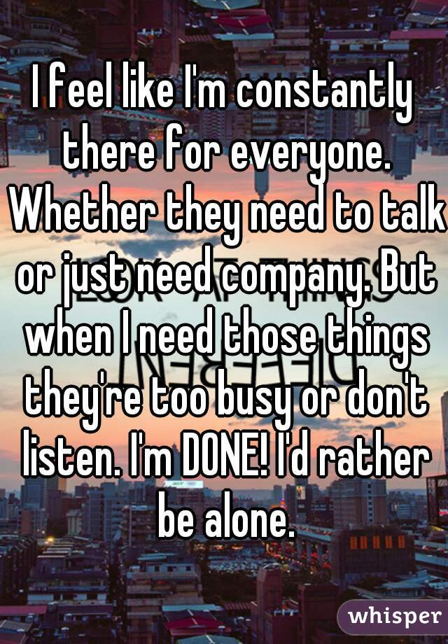 I feel like I'm constantly there for everyone. Whether they need to talk or just need company. But when I need those things they're too busy or don't listen. I'm DONE! I'd rather be alone.