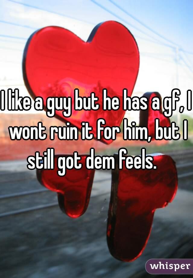 I like a guy but he has a gf, I wont ruin it for him, but I still got dem feels.