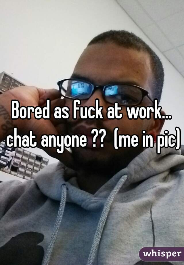Bored as fuck at work... chat anyone ??  (me in pic)