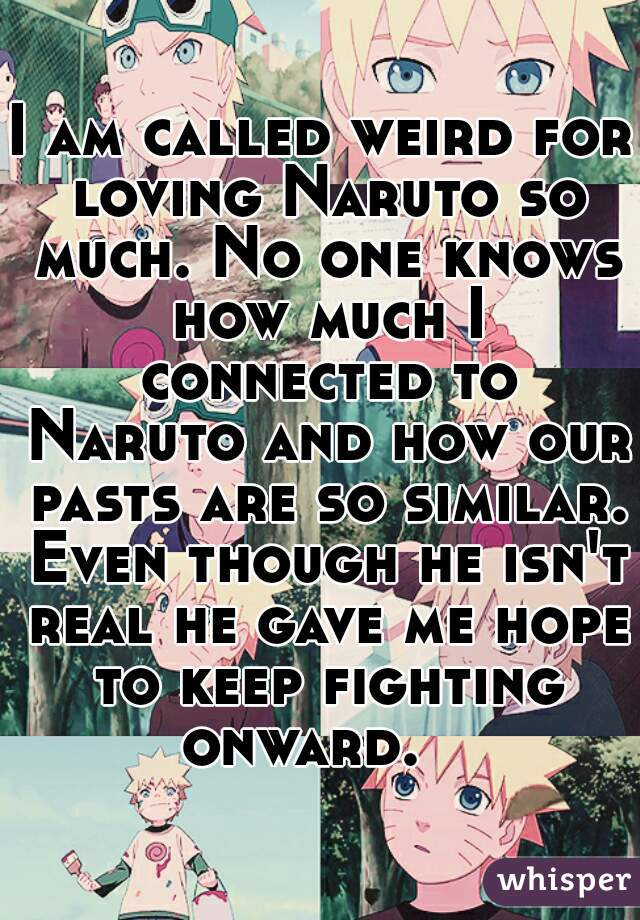 I am called weird for loving Naruto so much. No one knows how much I connected to Naruto and how our pasts are so similar. Even though he isn't real he gave me hope to keep fighting onward.
