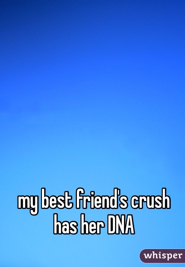 my best friend's crush has her DNA