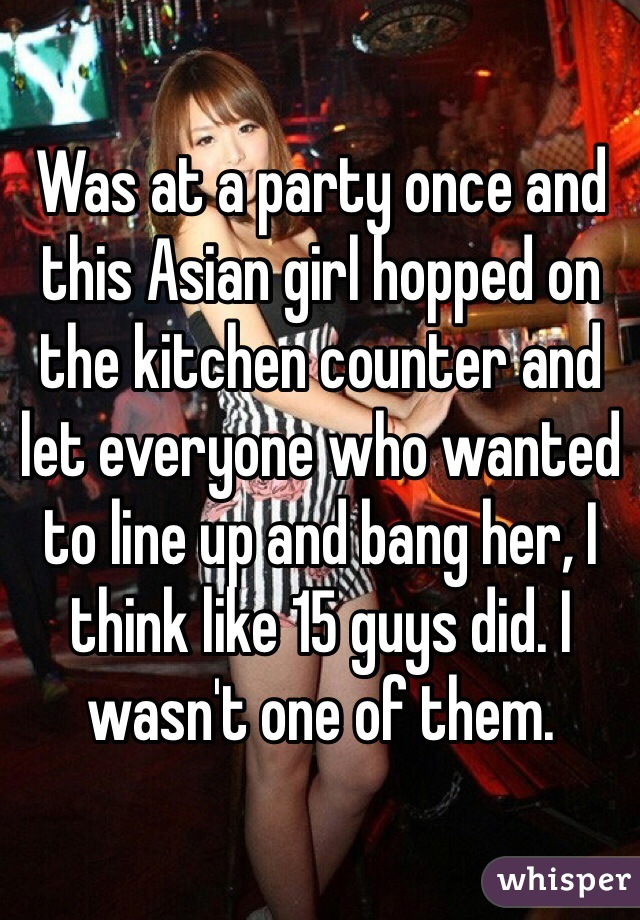 Was at a party once and this Asian girl hopped on the kitchen counter and let everyone who wanted to line up and bang her, I think like 15 guys did. I wasn't one of them.