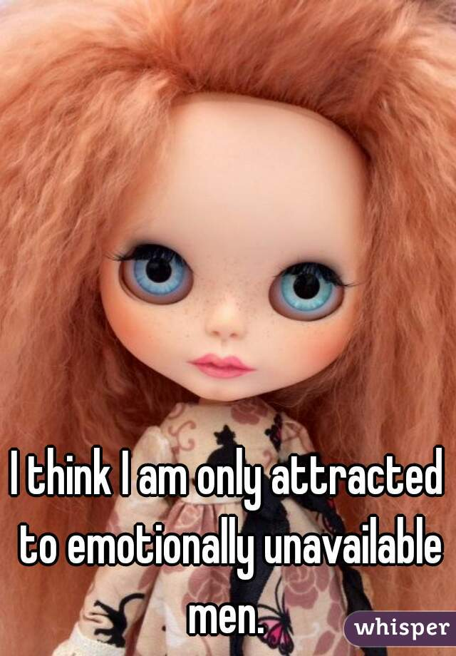 I think I am only attracted to emotionally unavailable men.