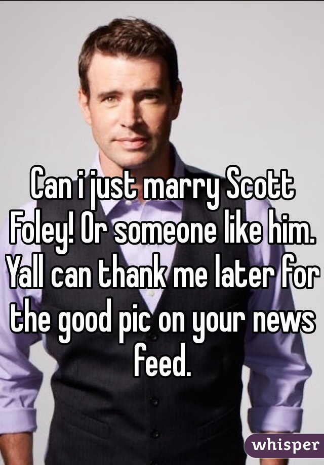 Can i just marry Scott Foley! Or someone like him. Yall can thank me later for the good pic on your news feed.
