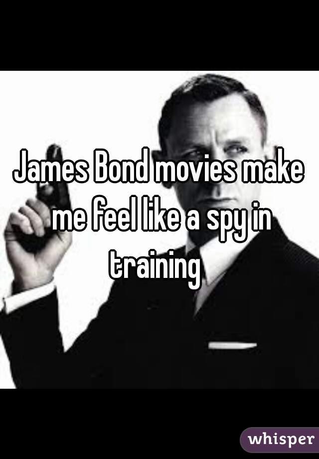 James Bond movies make me feel like a spy in training