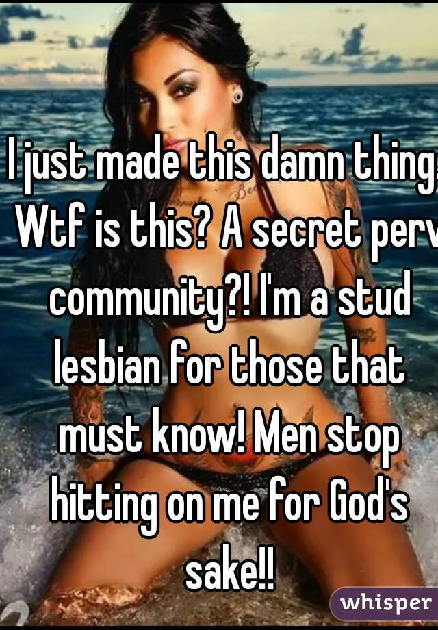 I just made this damn thing. Wtf is this? A secret perv community?! I'm a stud lesbian for those that must know! Men stop hitting on me for God's sake!!