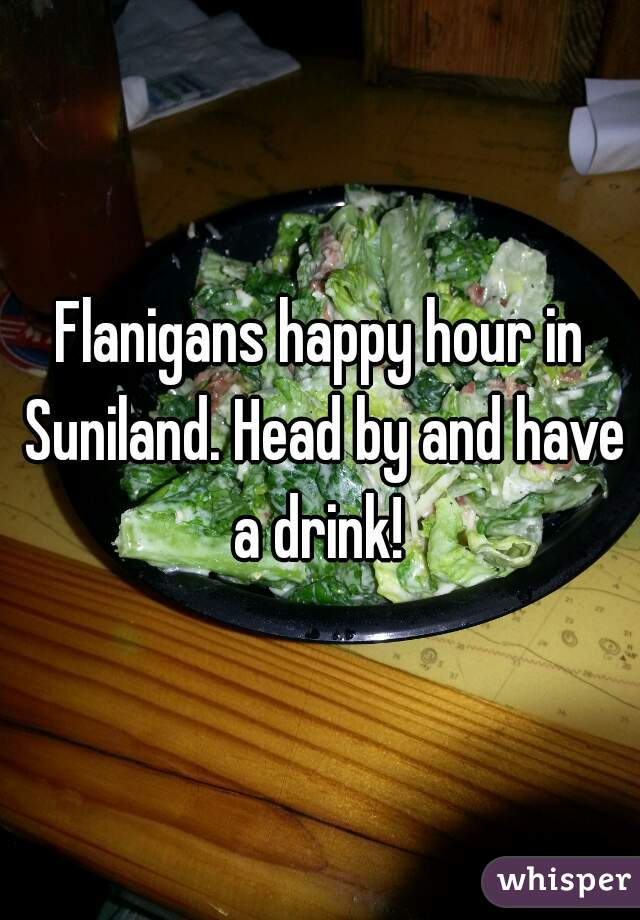 Flanigans happy hour in Suniland. Head by and have a drink!