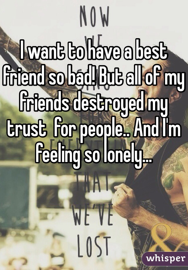 I want to have a best friend so bad! But all of my friends destroyed my trust  for people.. And I'm feeling so lonely...