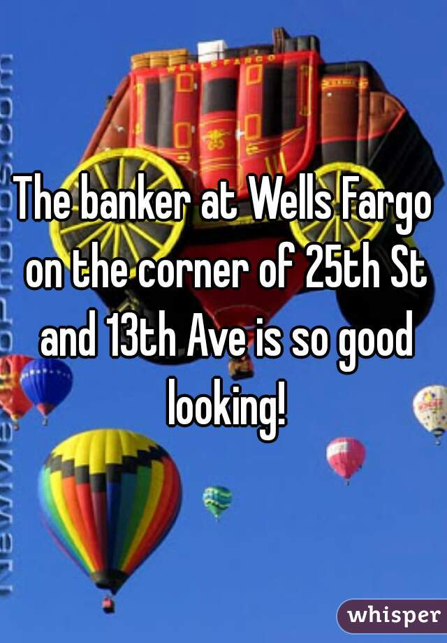 The banker at Wells Fargo on the corner of 25th St and 13th Ave is so good looking!