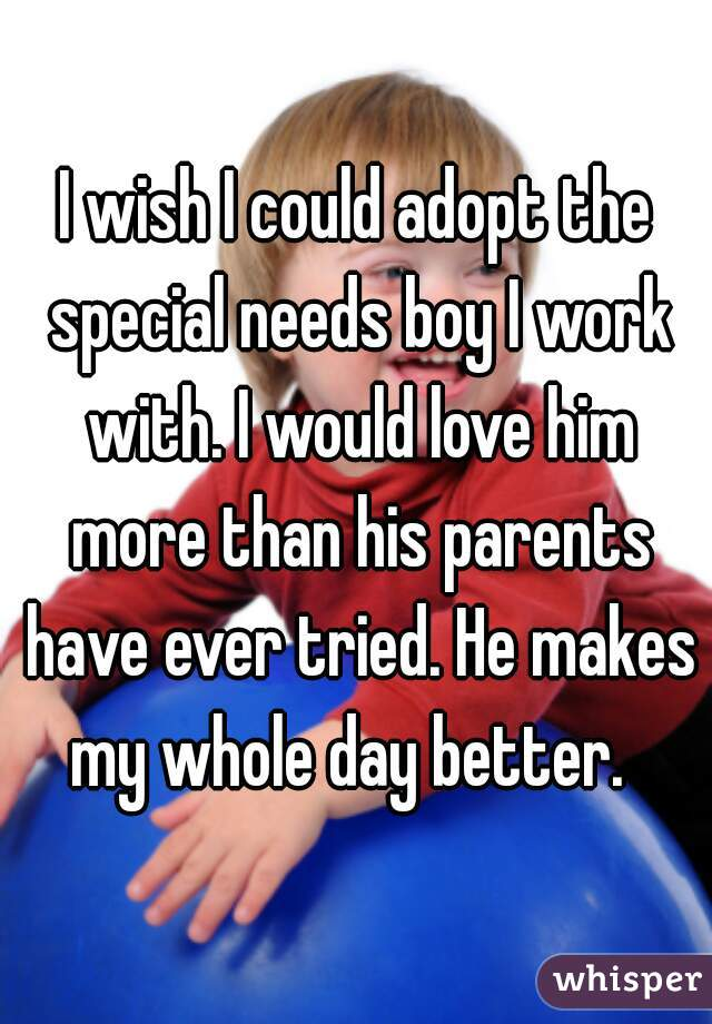 I wish I could adopt the special needs boy I work with. I would love him more than his parents have ever tried. He makes my whole day better.